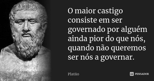 O maior castigo consiste em ser governado por alguém ainda pior do que nós, quando não queremos ser nós a governar.... Frase de Platão.