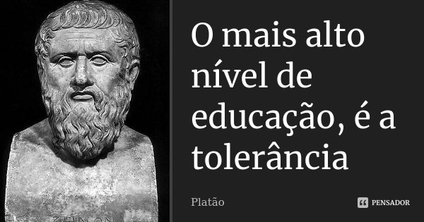 O mais alto nível de educação, é a tolerância... Frase de Platão.