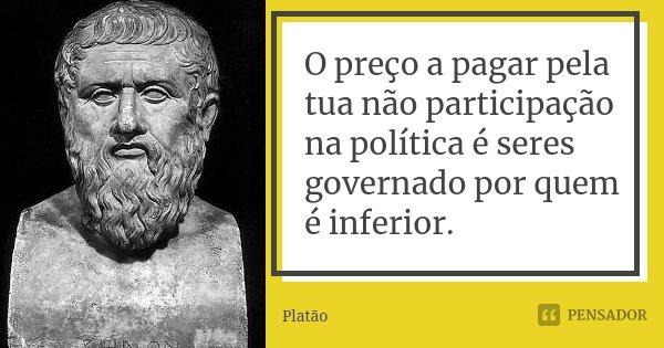 O preço a pagar pela tua não participação na política é seres governado por quem é inferior.... Frase de Platão.