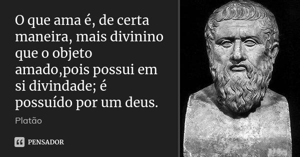 O que ama é, de certa maneira, mais divinino que o objeto amado,pois possui em si divindade; é possuído por um deus.... Frase de Platão.