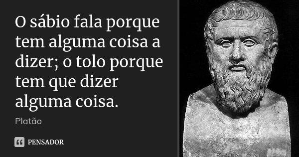 O sábio fala porque tem alguma coisa a dizer; o tolo porque tem que dizer alguma coisa.... Frase de Platão.
