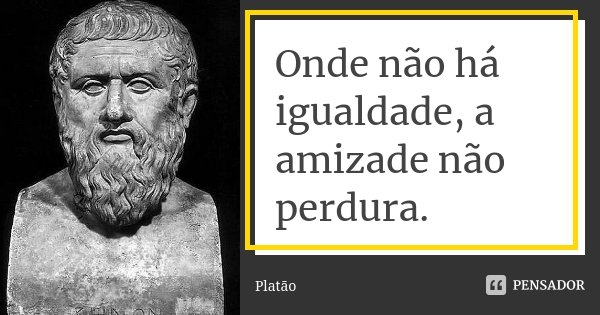 Onde não há igualdade, a amizade não perdura.... Frase de Platão.