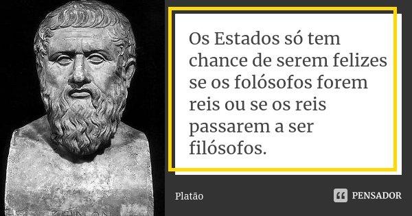 Os Estados só tem chance de serem felizes se os folósofos forem reis ou se os reis passarem a ser filósofos.... Frase de Platão.