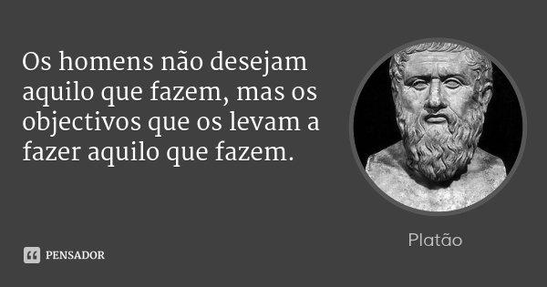 Os homens não desejam aquilo que fazem, mas os objectivos que os levam a fazer aquilo que fazem.... Frase de Platão.