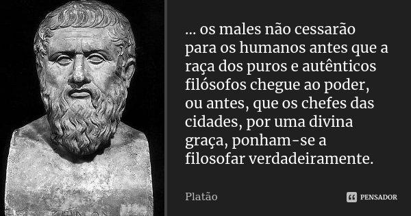 ... os males não cessarão para os humanos antes que a raça dos puros e autênticos filósofos chegue ao poder, ou antes, que os chefes das cidades, por uma divina... Frase de Platão.