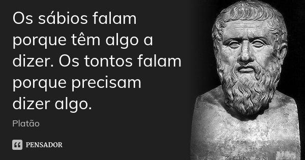 Os sábios falam porque têm algo a dizer. Os tontos falam porque precisam dizer algo.... Frase de Platão.