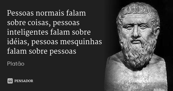 Pessoas normais falam sobre coisas, pessoas inteligentes falam sobre idéias, pessoas mesquinhas falam sobre pessoas... Frase de Platão.