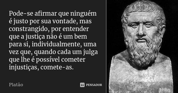 Pode-se afirmar que ninguém é justo por sua vontade, mas constrangido, por entender que a justiça não é um bem para si, individualmente, uma vez que, quando cad... Frase de Platão.