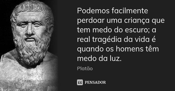Podemos facilmente perdoar uma criança que tem medo do escuro; a real tragédia da vida é quando os homens têm medo da luz.... Frase de Platão.