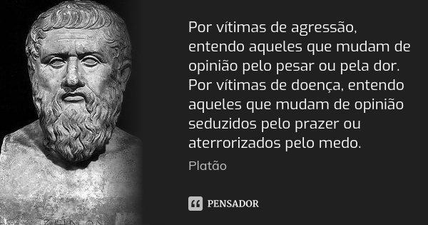 Por vítimas de agressão, entendo aqueles que mudam de opinião pelo pesar ou pela dor. Por vítimas de doença, entendo aqueles que mudam de opinião seduzidos pelo... Frase de Platão.