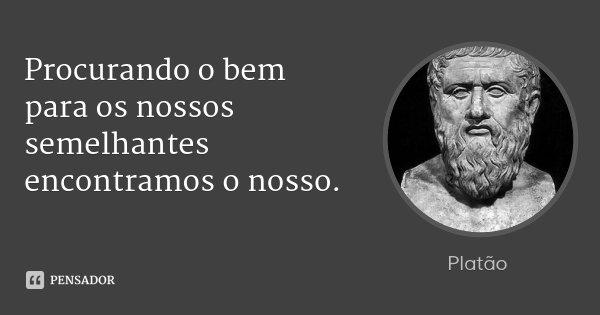 Procurando o bem para os nossos semelhantes encontramos o nosso.... Frase de Platão.