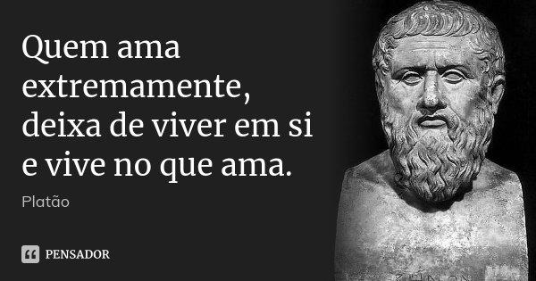 Quem ama extremamente, deixa de viver em si e vive no que ama.... Frase de Platão.