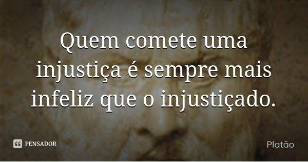 Quem comete uma injustiça é sempre mais infeliz que o injustiçado.... Frase de Platão.