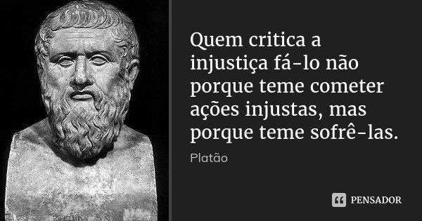 Quem critica a injustiça fá-lo não porque teme cometer ações injustas, mas porque teme sofrê-las.... Frase de Platão.