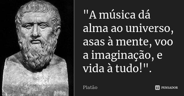 """""""A música dá alma ao universo, asas à mente, voo a imaginação, e vida à tudo!"""".... Frase de Platão."""