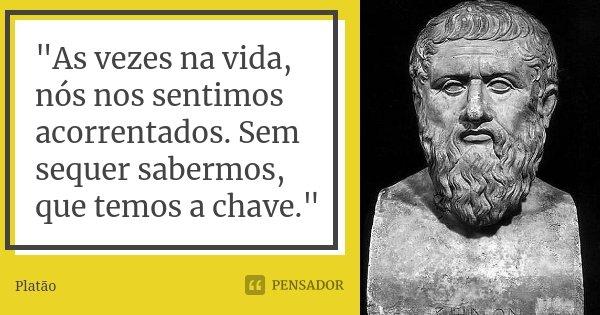 """""""As vezes na vida, nós nos sentimos acorrentados. Sem sequer sabermos, que temos a chave.""""... Frase de Platão."""