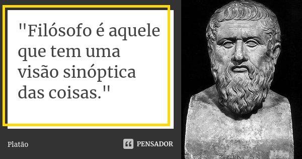 """""""Filósofo é aquele que tem uma visão sinóptica das coisas.""""... Frase de Platão."""