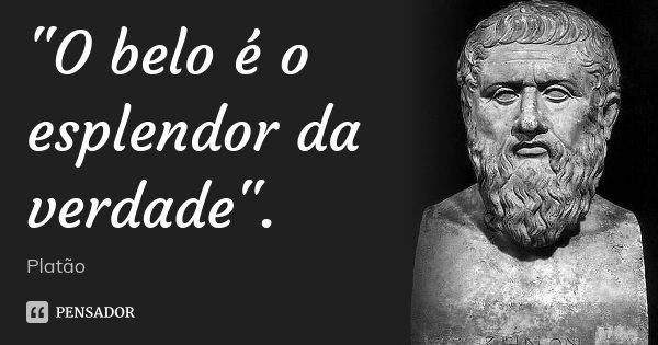 """""""O belo é o esplendor da verdade"""".... Frase de Platão."""