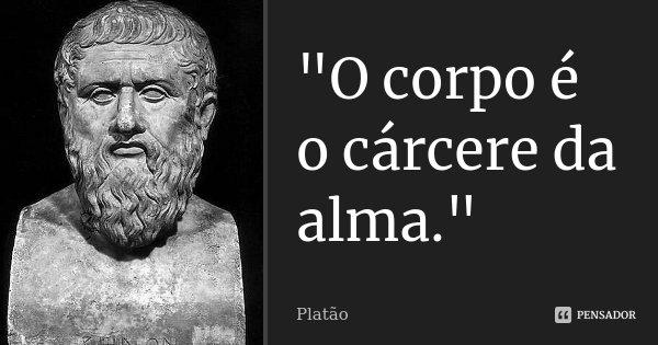 """""""O corpo é o cárcere da alma.""""... Frase de Platão."""