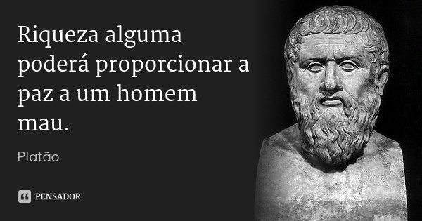 Riqueza alguma poderá proporcionar a paz a um homem mau.... Frase de Platão.
