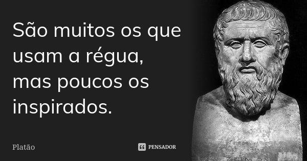 São muitos os que usam a régua, mas poucos os inspirados.... Frase de Platão.