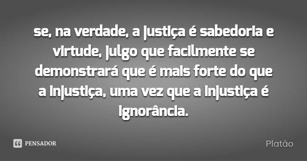 se, na verdade, a justiça é sabedoria e virtude, julgo que facilmente se demonstrará que é mais forte do que a injustiça, uma vez que a injustiça é ignorância.... Frase de Platão.