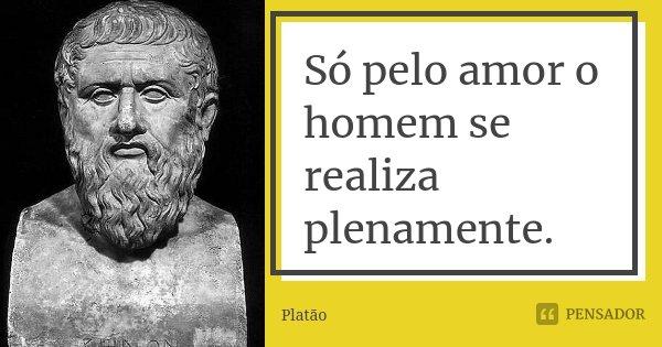 Só pelo amor o homem se realiza plenamente.... Frase de Platão.