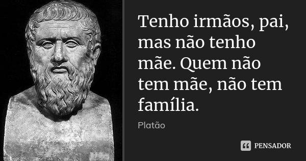 Tenho irmãos, pai, mas não tenho mãe. Quem não tem mãe, não tem família.... Frase de Platão.