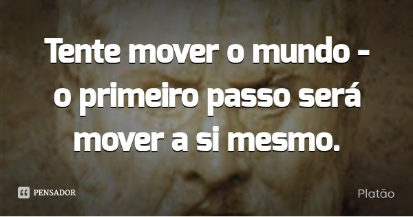 Tente mover o mundo - o primeiro passo será mover a si mesmo.... Frase de Platão.