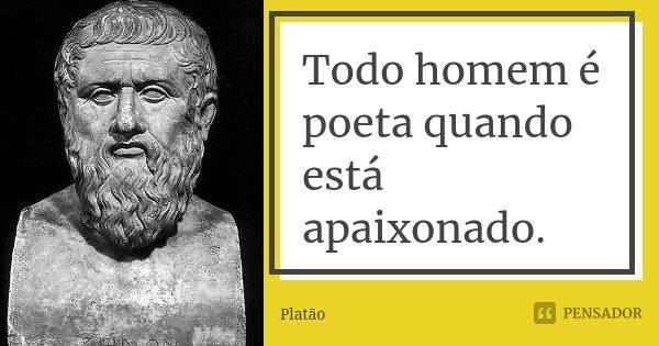 Todo homem é poeta quando está apaixonado.... Frase de Platão.