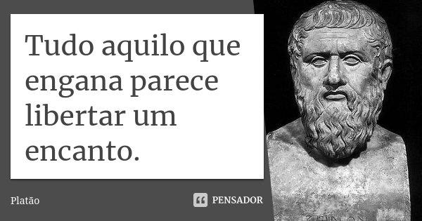 Tudo aquilo que engana parece libertar um encanto.... Frase de Platão.