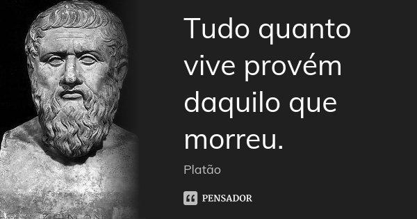 Tudo quanto vive provém daquilo que morreu.... Frase de Platão.