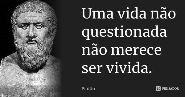 Uma vida não questionada não merece ser vivida.... Frase de Platão.