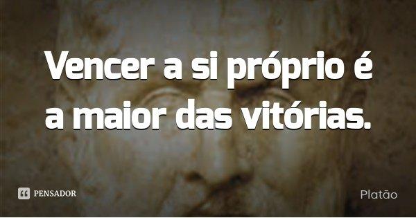 Vencer a si próprio é a maior das vitórias.... Frase de Platão.