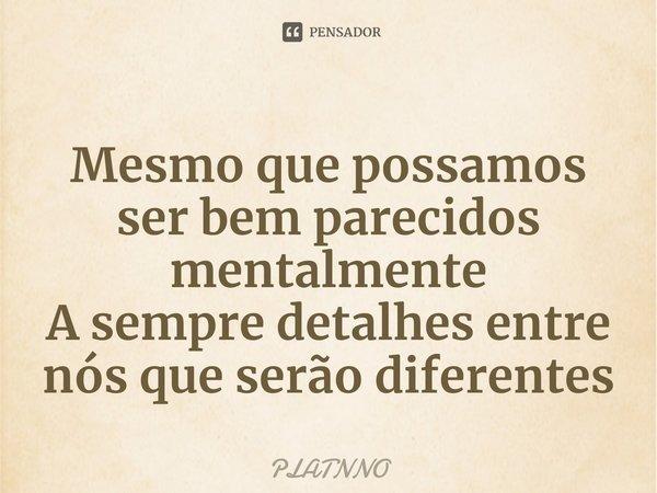 Mesmo que possamos ser bem parecidos mentalmente A sempre detalhes entre nós que serão diferentes... Frase de PLATNNO.