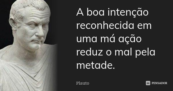 A boa intenção reconhecida em uma má ação reduz o mal pela metade.... Frase de Plauto.