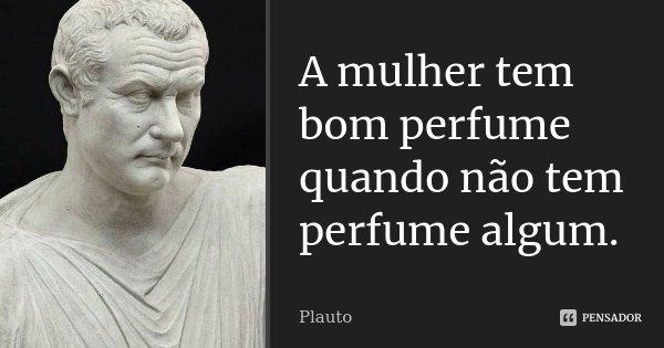 A mulher tem bom perfume quando não tem perfume algum.... Frase de Plauto.