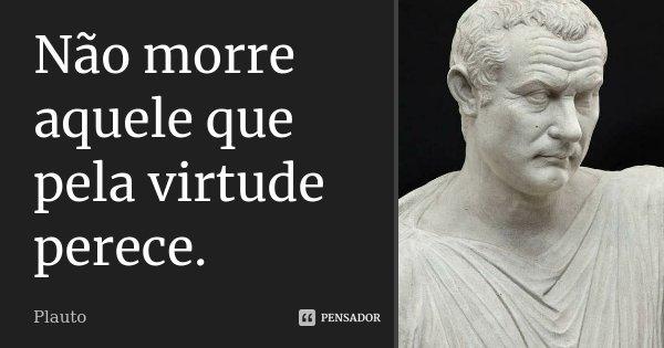 Não morre aquele que pela virtude perece.... Frase de Plauto.