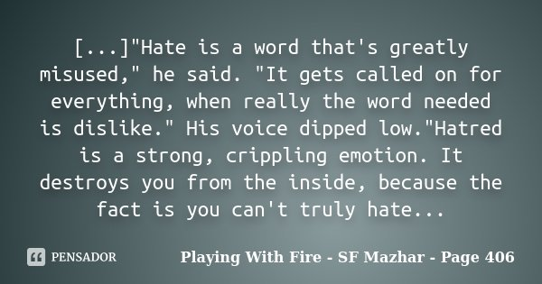 "[...]""Hate is a word that's greatly misused,"" he said. ""It gets called on for everything, when really the word needed is dislike."" His voice... Frase de Playing With Fire - SF Mazhar - Page 406."