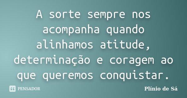 A sorte sempre nos acompanha quando alinhamos atitude, determinação e coragem ao que queremos conquistar.... Frase de Plínio de Sá.
