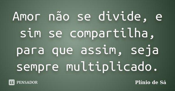 Amor não se divide, e sim se compartilha, para que assim, seja sempre multiplicado.... Frase de Plínio de Sá.