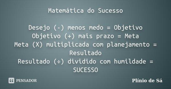 Matemática do Sucesso Desejo (-) menos medo = Objetivo Objetivo (+) mais prazo = Meta Meta (X) multiplicada com planejamento = Resultado Resultado (÷) dividido ... Frase de Plínio de Sá.