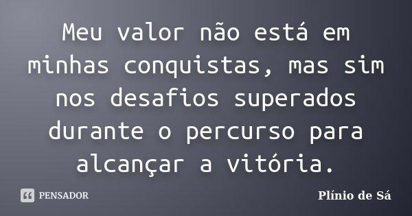 Meu valor não está em minhas conquistas, mas sim nos desafios superados durante o percurso para alcançar a vitória.... Frase de Plínio de Sá.