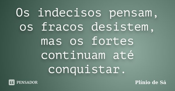 Os indecisos pensam, os fracos desistem, mas os fortes continuam até conquistar.... Frase de Plínio de Sá.