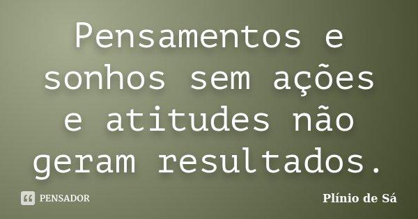 Pensamentos e sonhos sem ações e atitudes não geram resultados.... Frase de Plínio de Sá.