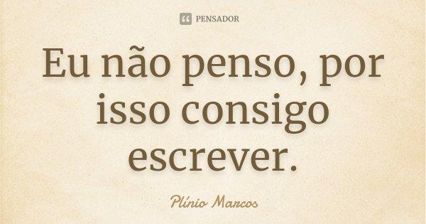 Eu não penso, por isso consigo escrever.... Frase de Plínio Marcos.