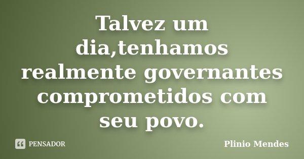 Talvez um dia,tenhamos realmente governantes comprometidos com seu povo.... Frase de Plinio Mendes.