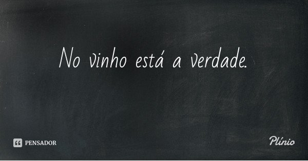 No vinho está a verdade.... Frase de Plínio.