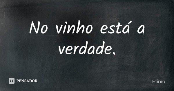 No vinho está a verdade.... Frase de Plinio.