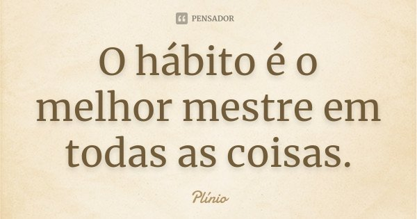 O hábito é o melhor mestre em todas as coisas.... Frase de Plinio.